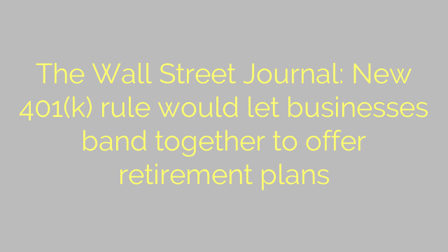 The Wall Street Journal: New 401(k) rule would let businesses band together to offer retirement plans