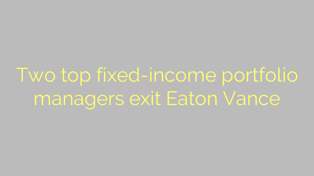 Two top fixed-income portfolio managers exit Eaton Vance