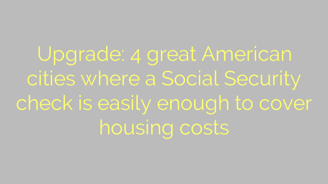 Upgrade: 4 great American cities where a Social Security check is easily enough to cover housing costs
