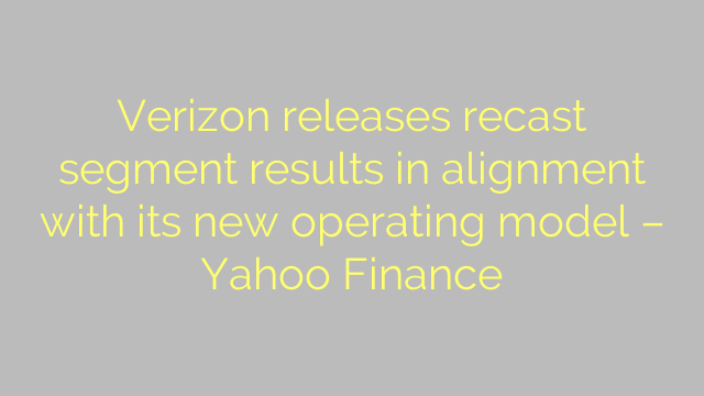 Verizon releases recast segment results in alignment with its new operating model – Yahoo Finance