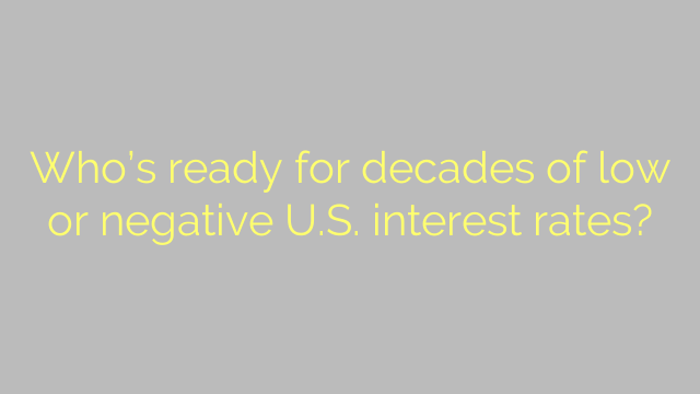 Who's ready for decades of low or negative U.S. interest rates?