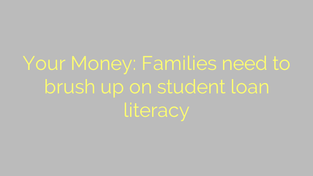 Your Money: Families need to brush up on student loan literacy