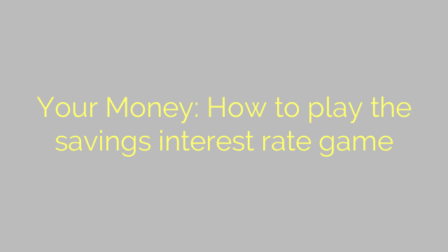 Your Money: How to play the savings interest rate game