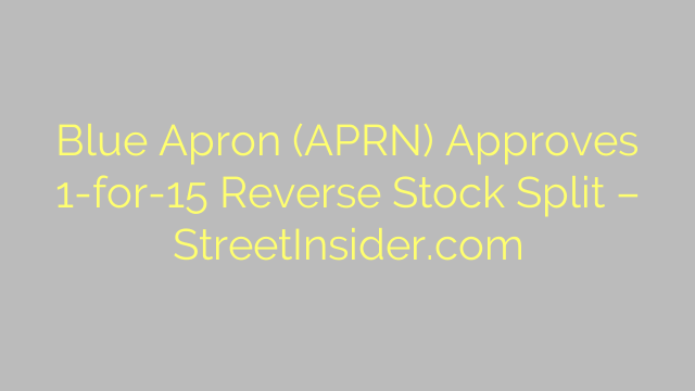 Blue Apron (APRN) Approves 1-for-15 Reverse Stock Split – StreetInsider.com