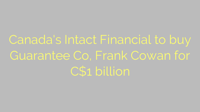 Canada's Intact Financial to buy Guarantee Co, Frank Cowan for C$1 billion