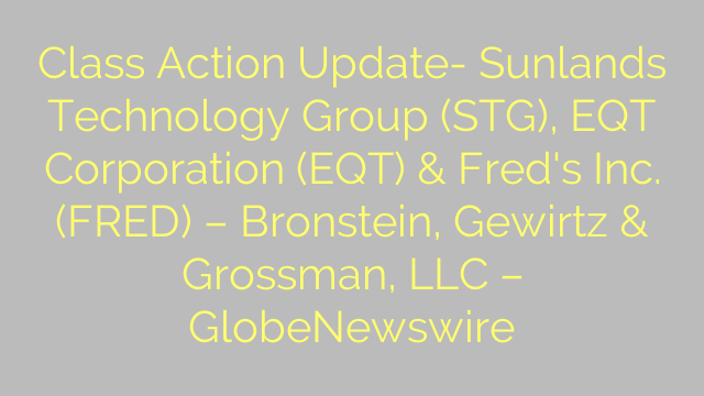 Class Action Update- Sunlands Technology Group (STG), EQT Corporation (EQT) & Fred's Inc. (FRED) – Bronstein, Gewirtz & Grossman, LLC – GlobeNewswire