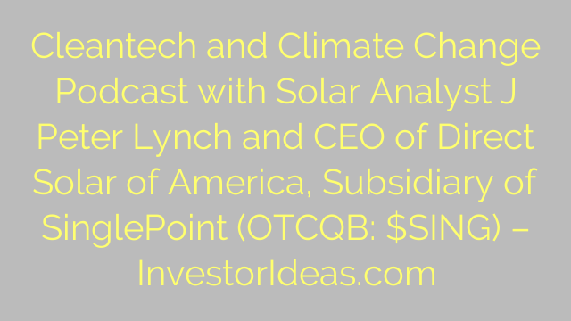 Cleantech and Climate Change Podcast with Solar Analyst J Peter Lynch and CEO of Direct Solar of America, Subsidiary of SinglePoint (OTCQB: $SING) – InvestorIdeas.com