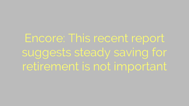 Encore: This recent report suggests steady saving for retirement is not important