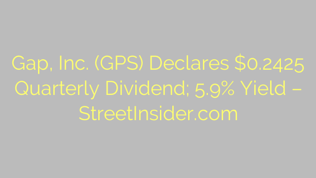Gap, Inc. (GPS) Declares $0.2425 Quarterly Dividend; 5.9% Yield – StreetInsider.com