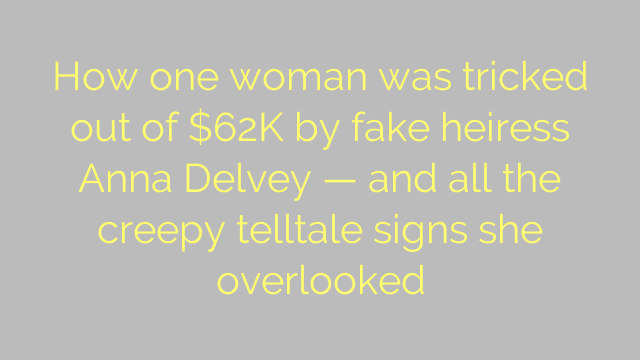 How one woman was tricked out of $62K by fake heiress Anna Delvey — and all the creepy telltale signs she overlooked