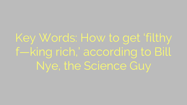 Key Words: How to get 'filthy f—king rich,' according to Bill Nye, the Science Guy