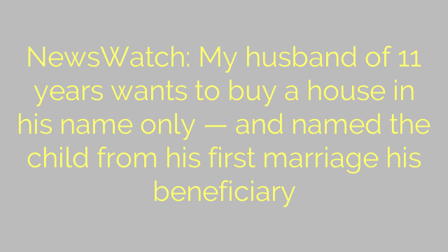 NewsWatch: My husband of 11 years wants to buy a house in his name only — and named the child from his first marriage his beneficiary