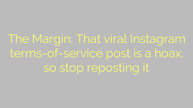 The Margin: That viral Instagram terms-of-service post is a hoax, so stop reposting it