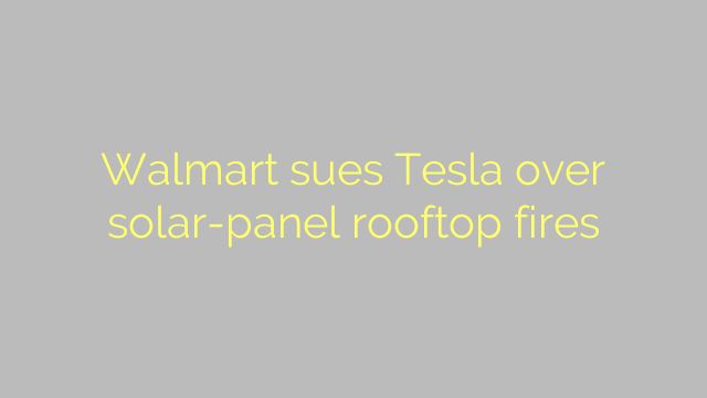 Walmart sues Tesla over solar-panel rooftop fires