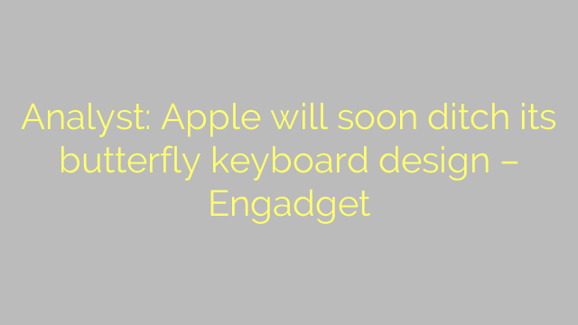 Analyst: Apple will soon ditch its butterfly keyboard design – Engadget