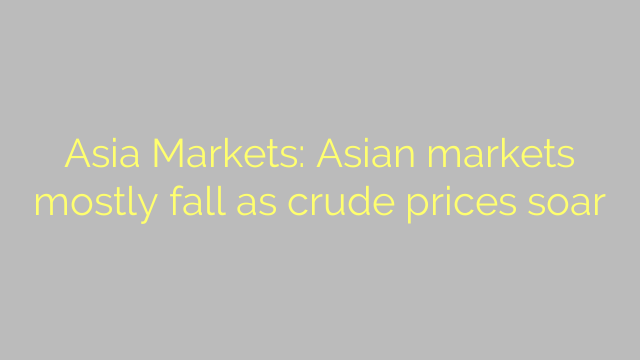 Asia Markets: Asian markets mostly fall as crude prices soar