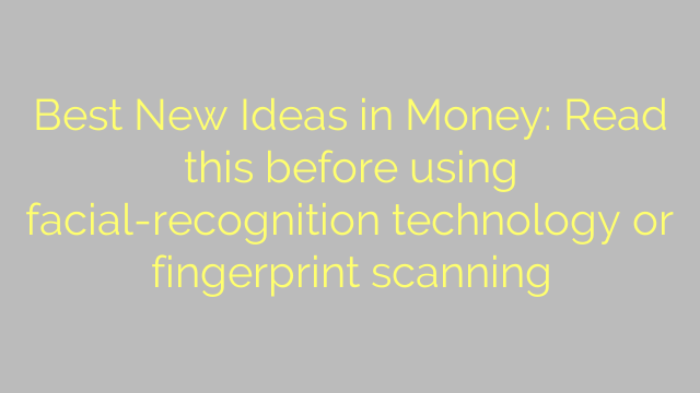 Best New Ideas in Money: Read this before using facial-recognition technology or fingerprint scanning