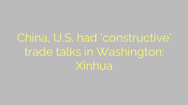 China, U.S. had 'constructive' trade talks in Washington: Xinhua