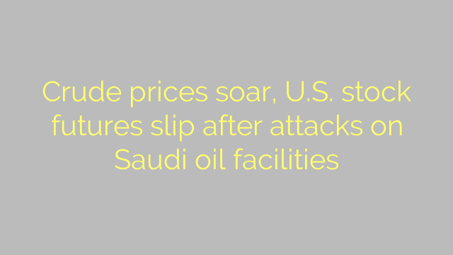 Crude prices soar, U.S. stock futures slip after attacks on Saudi oil facilities