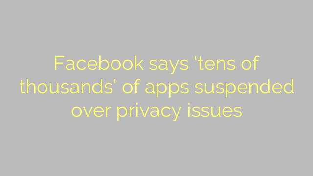 Facebook says 'tens of thousands' of apps suspended over privacy issues