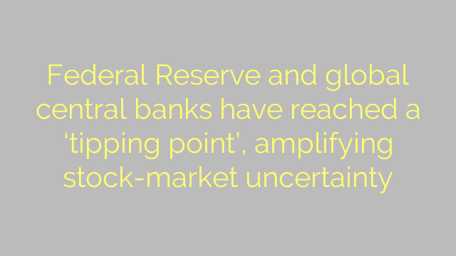 Federal Reserve and global central banks have reached a 'tipping point', amplifying stock-market uncertainty