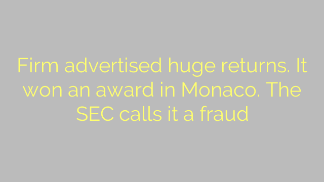 Firm advertised huge returns. It won an award in Monaco. The SEC calls it a fraud