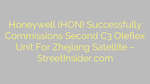 Honeywell (HON) Successfully Commissions Second C3 Oleflex Unit For Zhejiang Satellite – StreetInsider.com