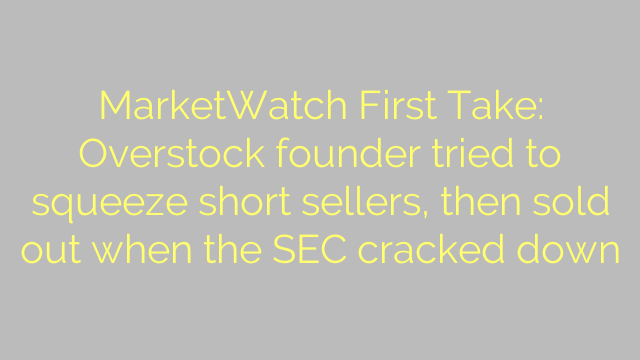 MarketWatch First Take: Overstock founder tried to squeeze short sellers, then sold out when the SEC cracked down