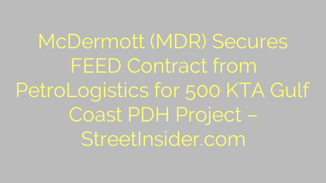 McDermott (MDR) Secures FEED Contract from PetroLogistics for 500 KTA Gulf Coast PDH Project – StreetInsider.com