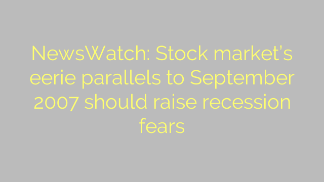 NewsWatch: Stock market's eerie parallels to September 2007 should raise recession fears