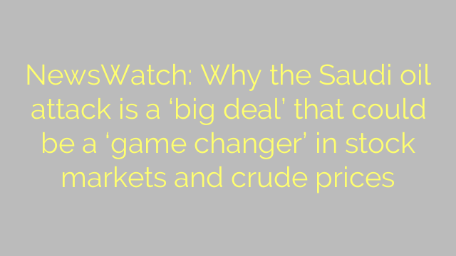 NewsWatch: Why the Saudi oil attack is a 'big deal' that could be a 'game changer' in stock markets and crude prices