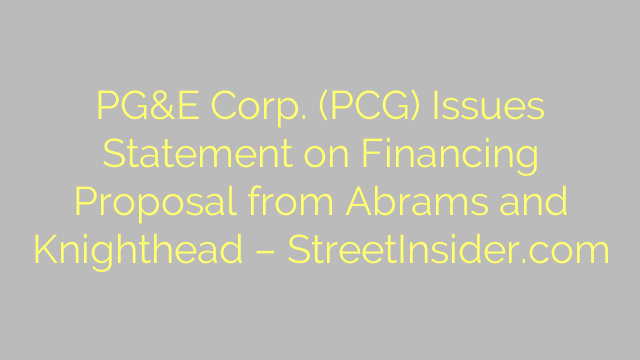 PG&E Corp. (PCG) Issues Statement on Financing Proposal from Abrams and Knighthead – StreetInsider.com