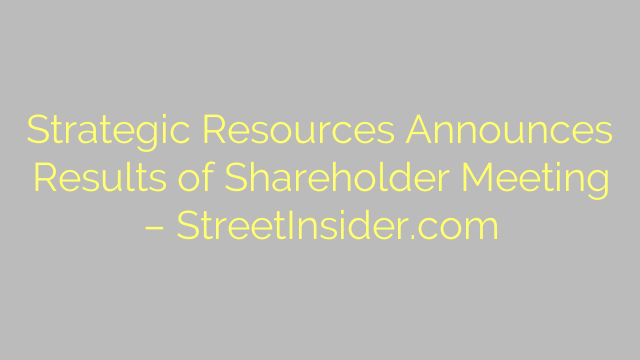 Strategic Resources Announces Results of Shareholder Meeting – StreetInsider.com