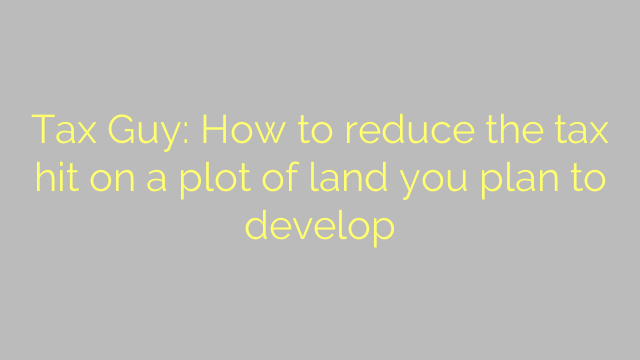 Tax Guy: How to reduce the tax hit on a plot of land you plan to develop