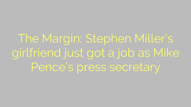 The Margin: Stephen Miller's girlfriend just got a job as Mike Pence's press secretary