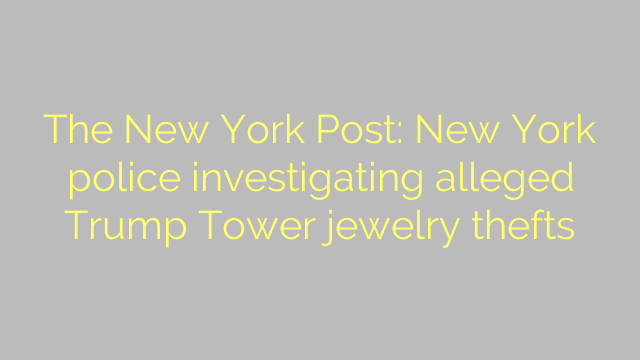 The New York Post: New York police investigating alleged Trump Tower jewelry thefts