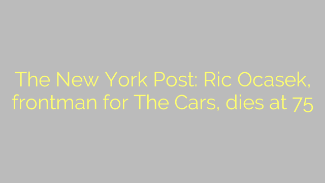The New York Post: Ric Ocasek, frontman for The Cars, dies at 75
