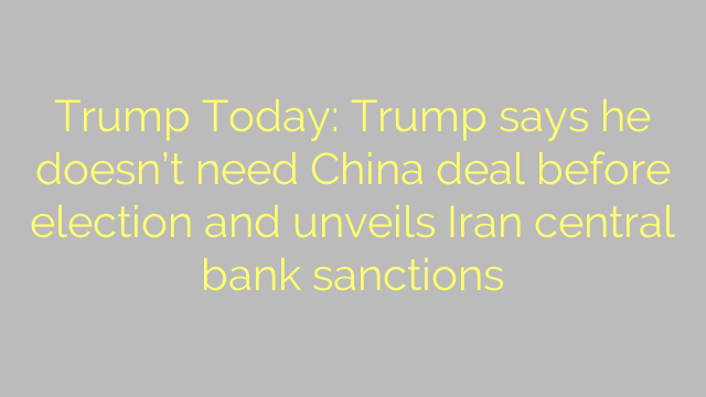 Trump Today: Trump says he doesn't need China deal before election and unveils Iran central bank sanctions