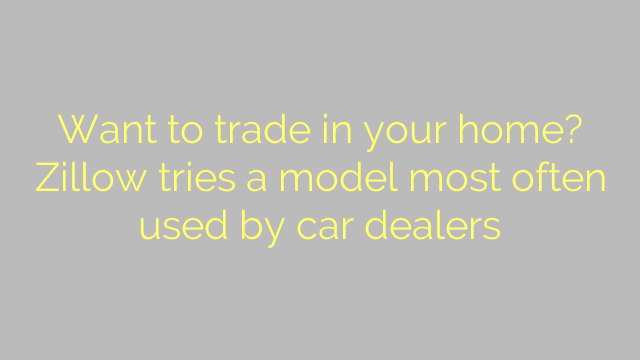 Want to trade in your home? Zillow tries a model most often used by car dealers