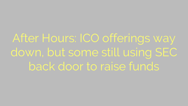 After Hours: ICO offerings way down, but some still using SEC back door to raise funds