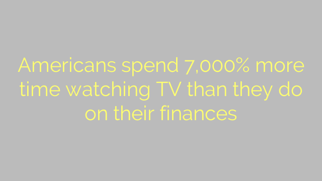 Americans spend 7,000% more time watching TV than they do on their finances