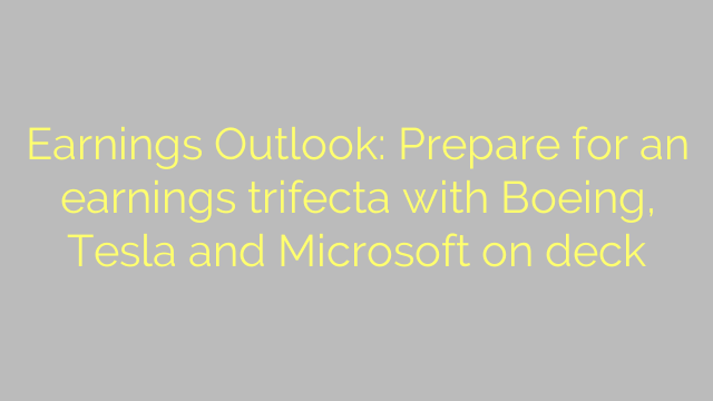 Earnings Outlook: Prepare for an earnings trifecta with Boeing, Tesla and Microsoft on deck