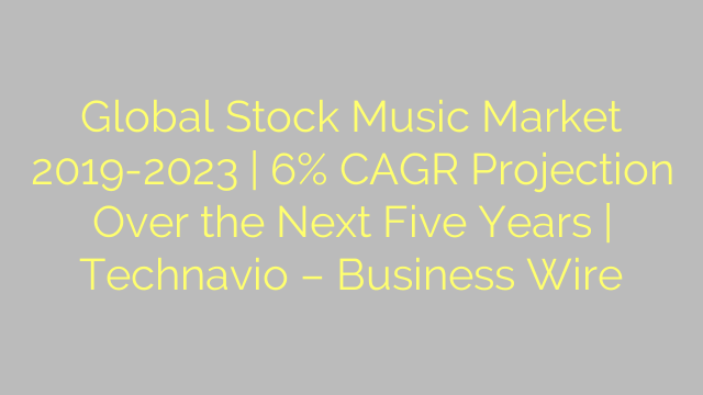 Global Stock Music Market 2019-2023 | 6% CAGR Projection Over the Next Five Years | Technavio – Business Wire
