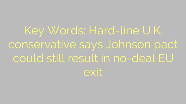 Key Words: Hard-line U.K. conservative says Johnson pact could still result in no-deal EU exit