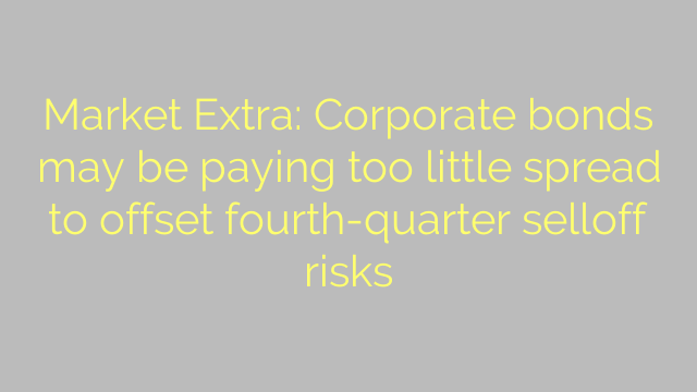 Market Extra: Corporate bonds may be paying too little spread to offset fourth-quarter selloff risks