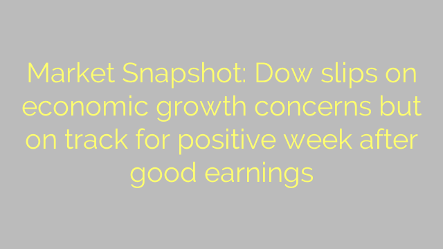 Market Snapshot: Dow slips on economic growth concerns but on track for positive week after good earnings