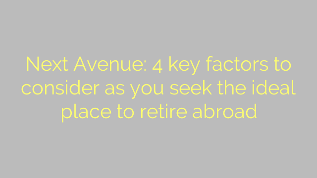 Next Avenue: 4 key factors to consider as you seek the ideal place to retire abroad