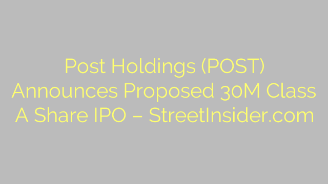 Post Holdings (POST) Announces Proposed 30M Class A Share IPO – StreetInsider.com