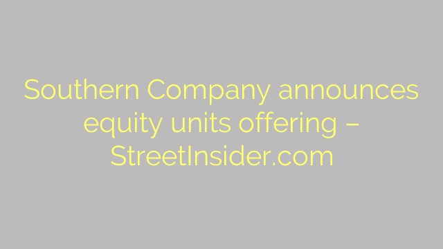 Southern Company announces equity units offering – StreetInsider.com