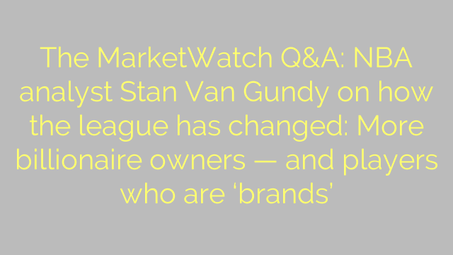 The MarketWatch Q&A: NBA analyst Stan Van Gundy on how the league has changed: More billionaire owners — and players who are 'brands'